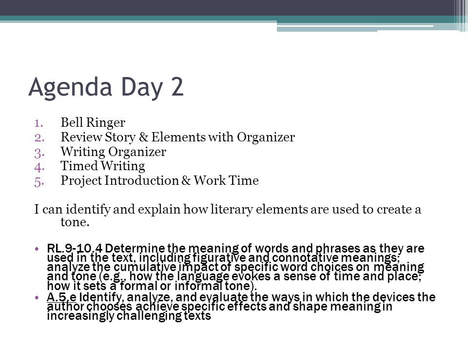 Agenda Day 2 1.Bell Ringer 2.Review Story & Elements with Organizer 3.Writing Organizer 4.Timed Writing 5.Project Introduction & Work Time I can identify and explain how literary elements are used to create a tone.