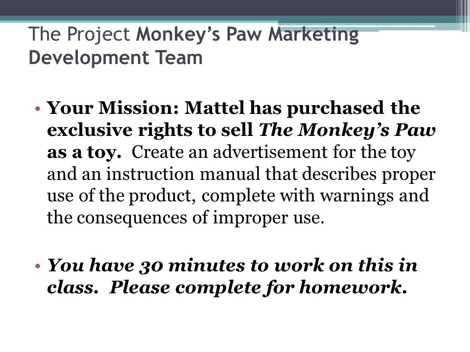 The Project Monkey's Paw Marketing Development Team Your Mission: Mattel has purchased the exclusive rights to sell The Monkey's Paw as a toy.