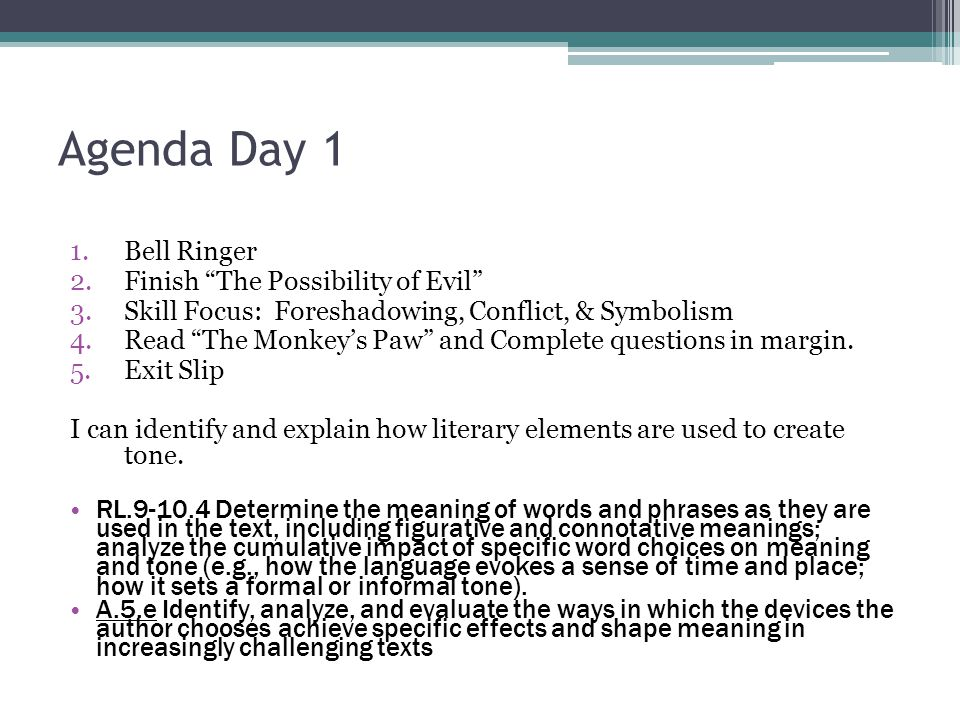 Agenda Day 1 1.Bell Ringer 2.Finish The Possibility of Evil 3.Skill Focus: Foreshadowing, Conflict, & Symbolism 4.Read The Monkey's Paw and Complete questions in margin.