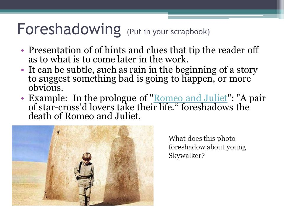 Foreshadowing (Put in your scrapbook) Presentation of of hints and clues that tip the reader off as to what is to come later in the work.