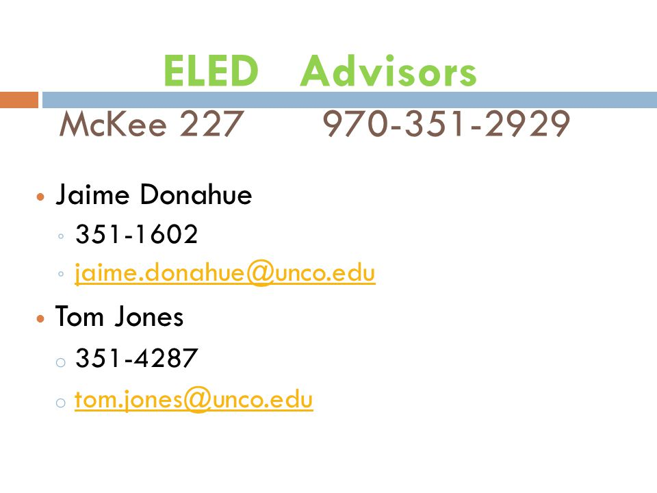 ELED Advisors McKee 227970-351-2929 Jaime Donahue ◦ 351-1602 ◦ jaime.donahue@unco.edu jaime.donahue@unco.edu Tom Jones o 351-4287 o tom.jones@unco.edu tom.jones@unco.edu