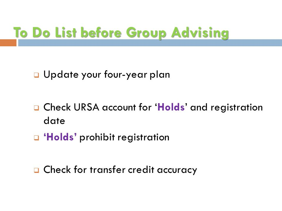 To Do List before Group Advising  Update your four-year plan  Check URSA account for 'Holds' and registration date  'Holds' prohibit registration  Check for transfer credit accuracy