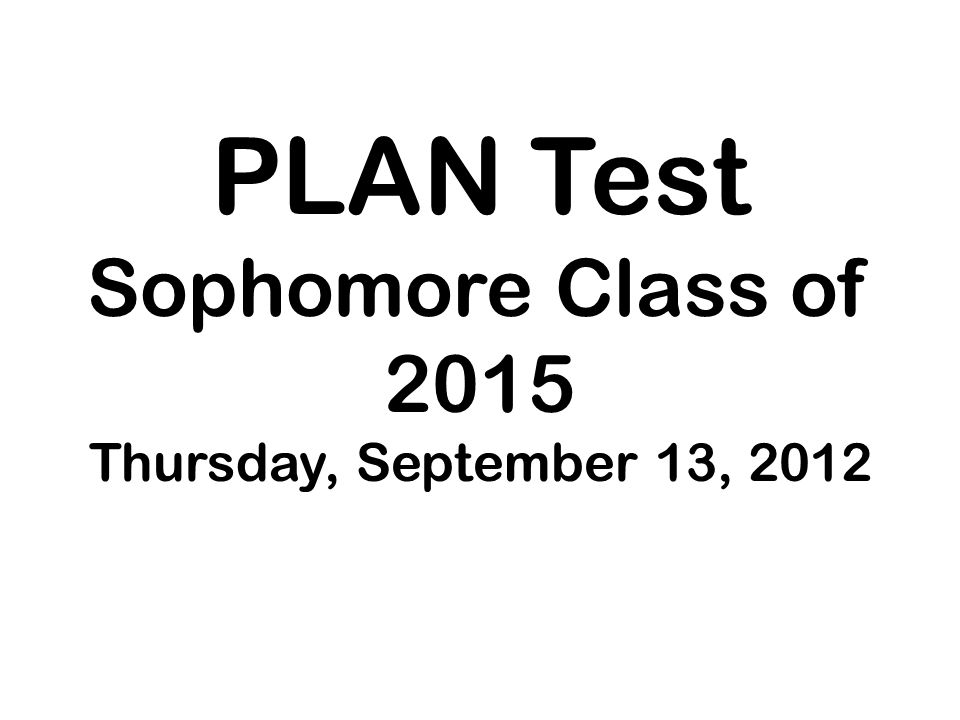All sophomore students will take the PLAN test Students will enter the large gym at 7:15 am The test will start promptly at 7:35 and last until noon.