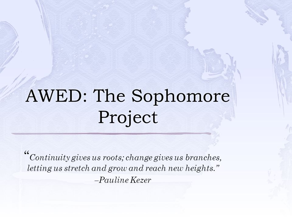 AWED: The Sophomore Project Continuity gives us roots; change gives us branches, letting us stretch and grow and reach new heights. –Pauline Kezer