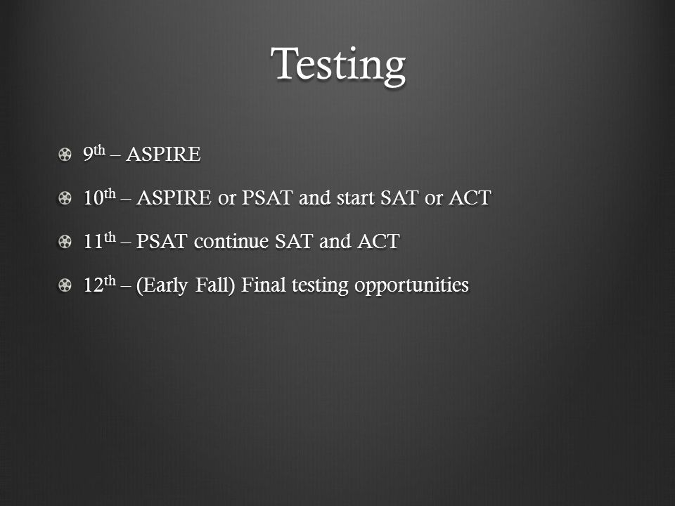 Testing 9 th – ASPIRE 10 th – ASPIRE or PSAT and start SAT or ACT 11 th – PSAT continue SAT and ACT 12 th – (Early Fall) Final testing opportunities