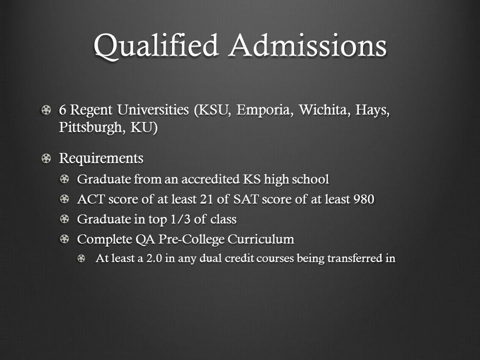 Qualified Admissions 6 Regent Universities (KSU, Emporia, Wichita, Hays, Pittsburgh, KU) Requirements Graduate from an accredited KS high school ACT score of at least 21 of SAT score of at least 980 Graduate in top 1/3 of class Complete QA Pre-College Curriculum At least a 2.0 in any dual credit courses being transferred in