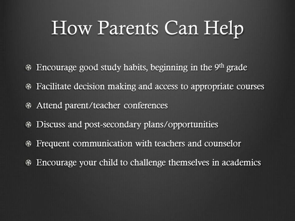 How Parents Can Help Encourage good study habits, beginning in the 9 th grade Facilitate decision making and access to appropriate courses Attend parent/teacher conferences Discuss and post-secondary plans/opportunities Frequent communication with teachers and counselor Encourage your child to challenge themselves in academics