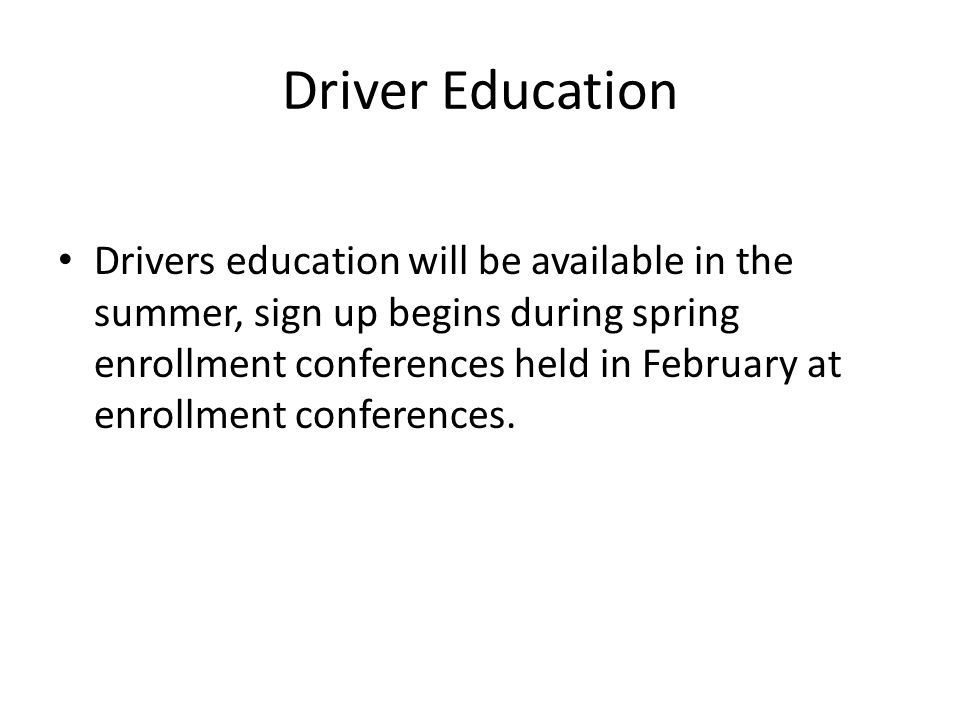 Driver Education Drivers education will be available in the summer, sign up begins during spring enrollment conferences held in February at enrollment conferences.