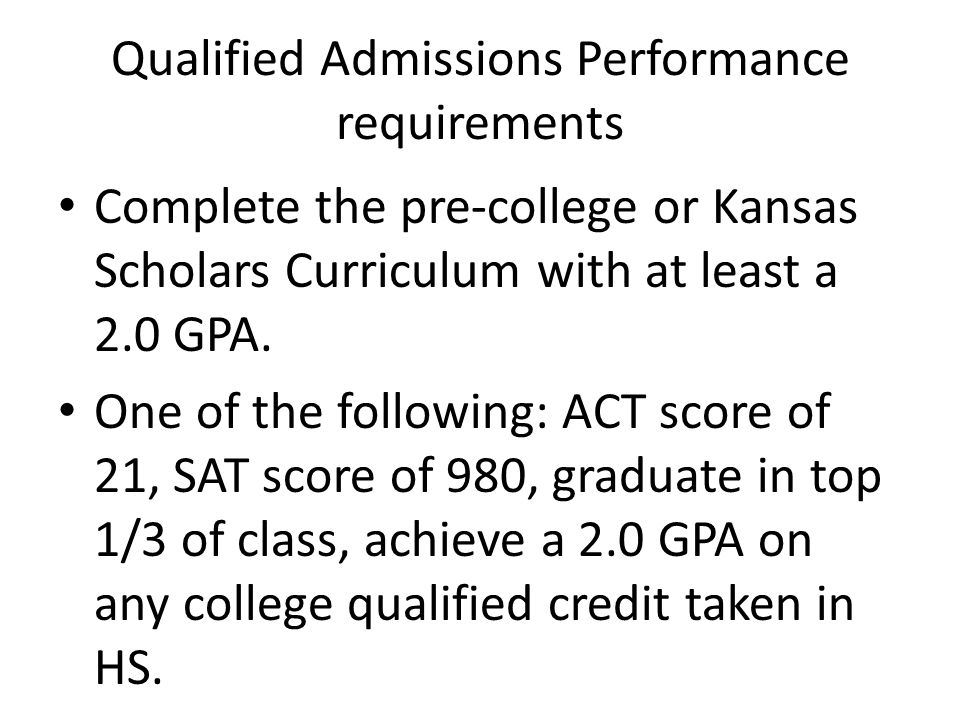 Qualified Admissions Performance requirements Complete the pre-college or Kansas Scholars Curriculum with at least a 2.0 GPA.