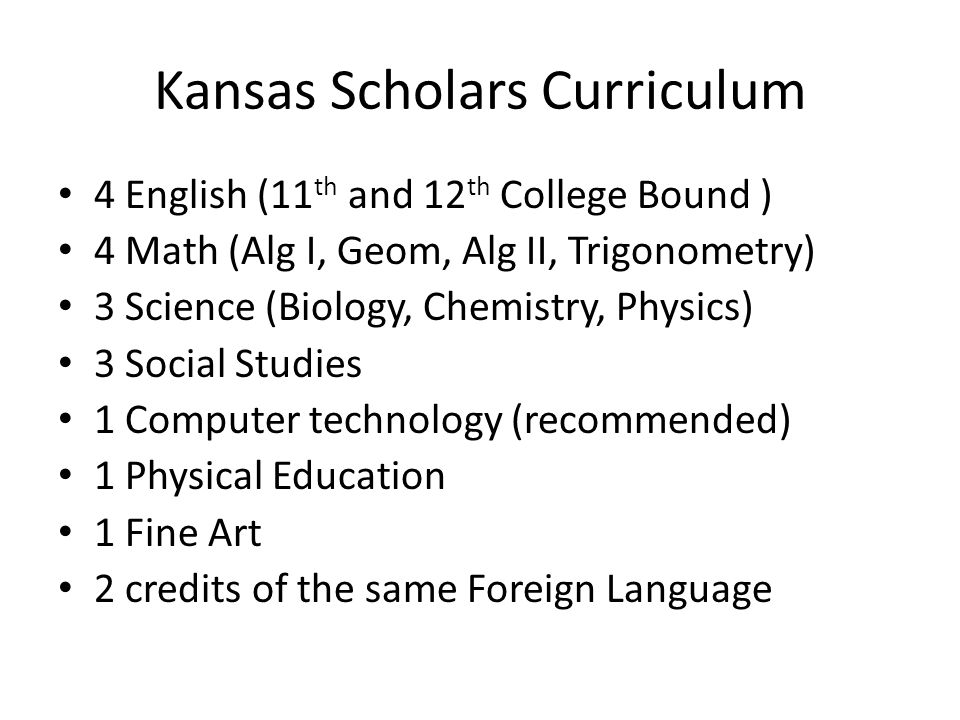 Kansas Scholars Curriculum 4 English (11 th and 12 th College Bound ) 4 Math (Alg I, Geom, Alg II, Trigonometry) 3 Science (Biology, Chemistry, Physics) 3 Social Studies 1 Computer technology (recommended) 1 Physical Education 1 Fine Art 2 credits of the same Foreign Language