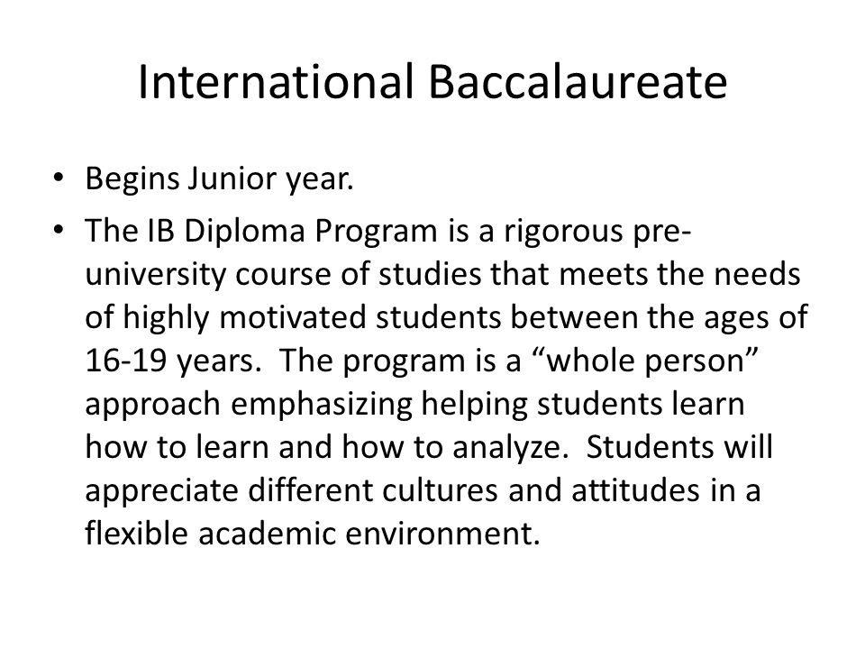 International Baccalaureate Begins Junior year. The IB Diploma Program is a rigorous pre- university course of studies that meets the needs of highly