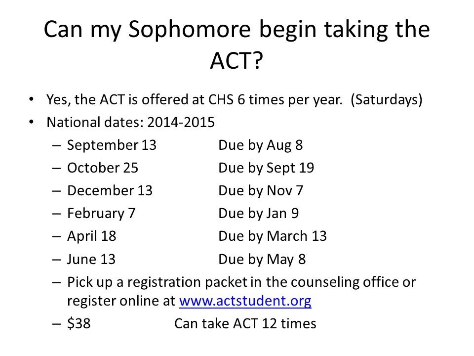 Can my Sophomore begin taking the ACT? Yes, the ACT is offered at CHS 6 times per year. (Saturdays) National dates: 2014-2015 – September 13Due by Aug