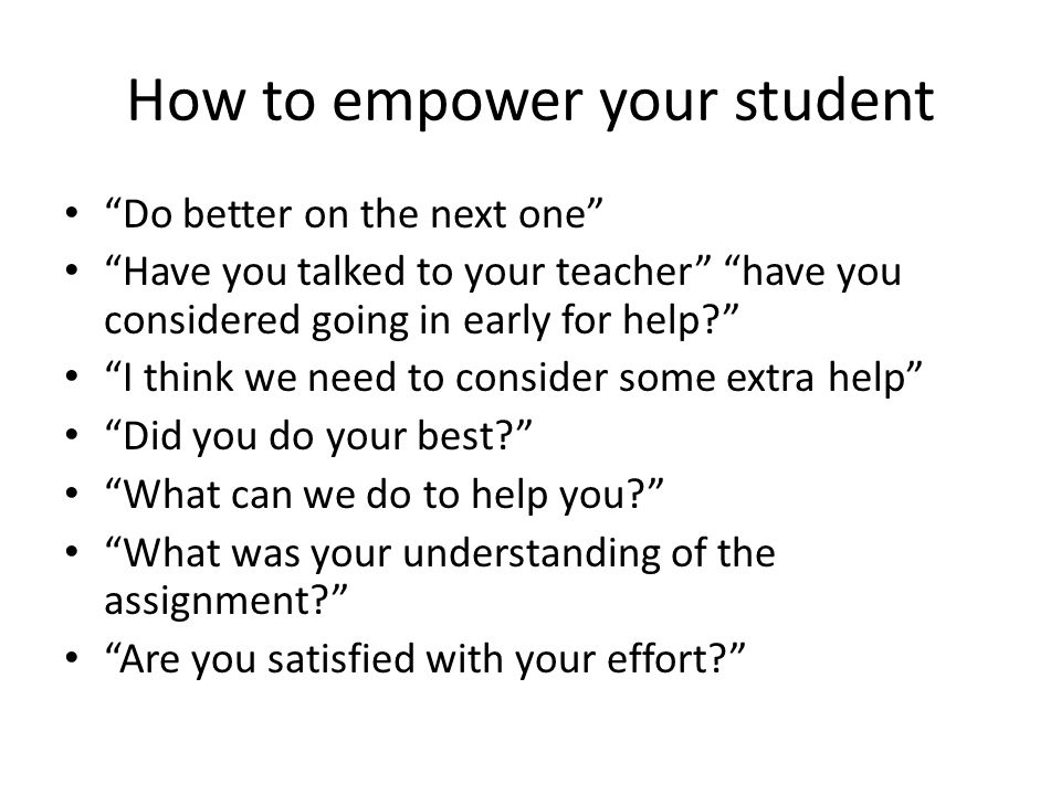 How to empower your student Do better on the next one Have you talked to your teacher have you considered going in early for help I think we need to consider some extra help Did you do your best What can we do to help you What was your understanding of the assignment Are you satisfied with your effort