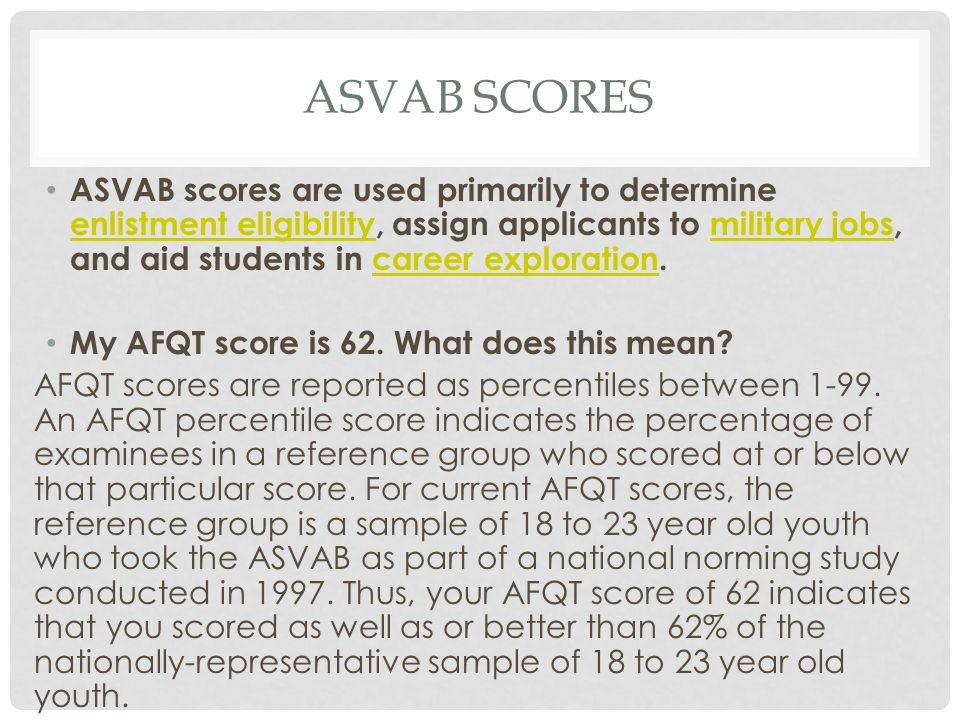 ASVAB SCORES ASVAB scores are used primarily to determine enlistment eligibility, assign applicants to military jobs, and aid students in career exploration.