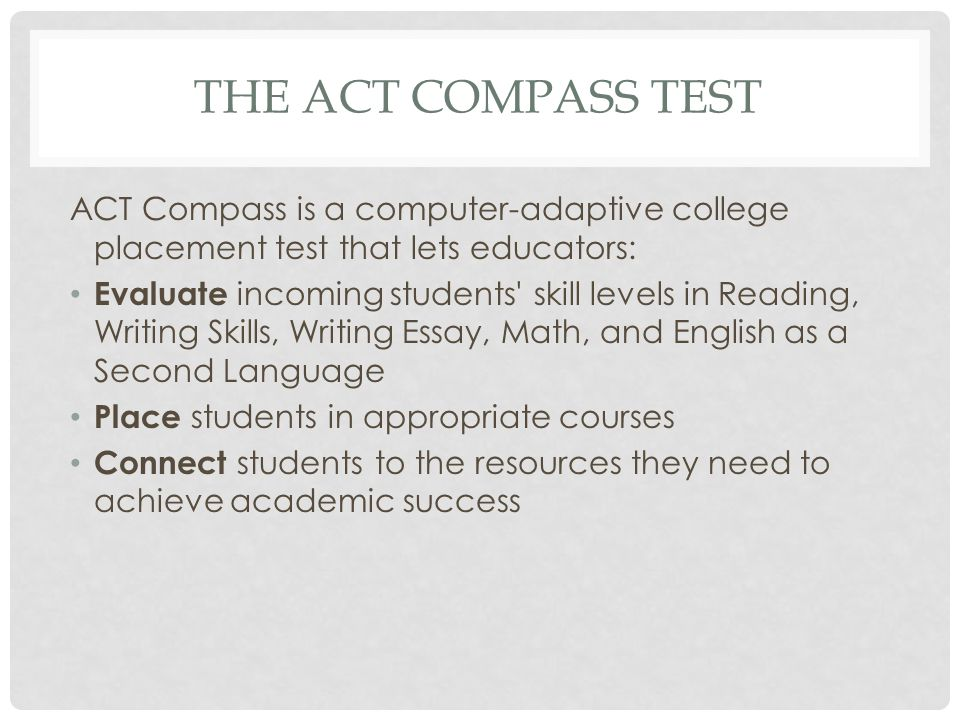 THE ACT COMPASS TEST ACT Compass is a computer-adaptive college placement test that lets educators: Evaluate incoming students skill levels in Reading, Writing Skills, Writing Essay, Math, and English as a Second Language Place students in appropriate courses Connect students to the resources they need to achieve academic success
