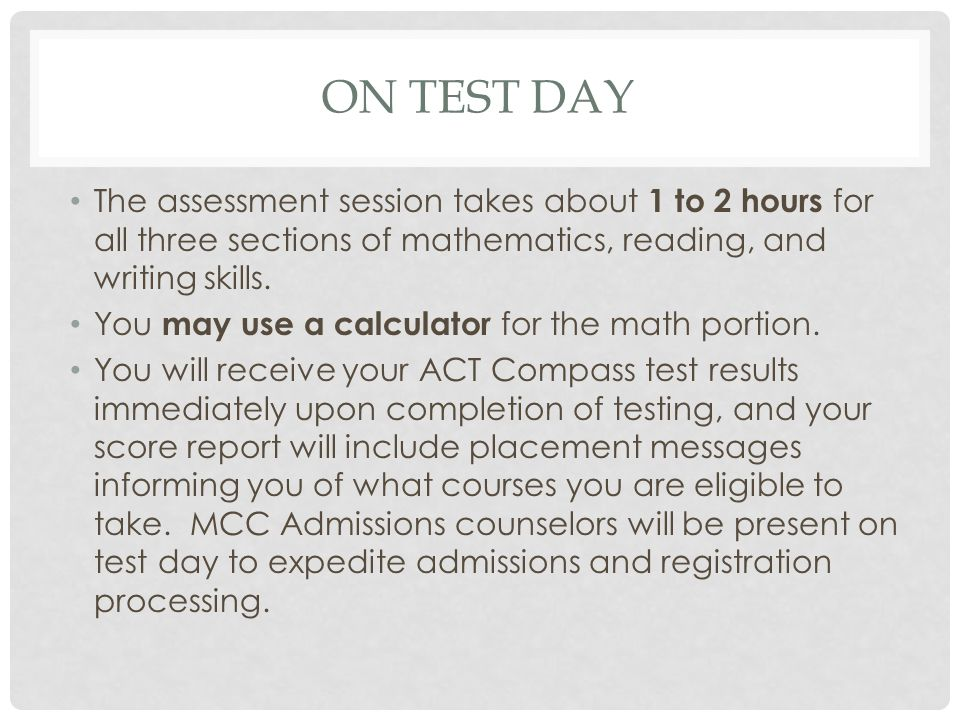 ON TEST DAY The assessment session takes about 1 to 2 hours for all three sections of mathematics, reading, and writing skills.