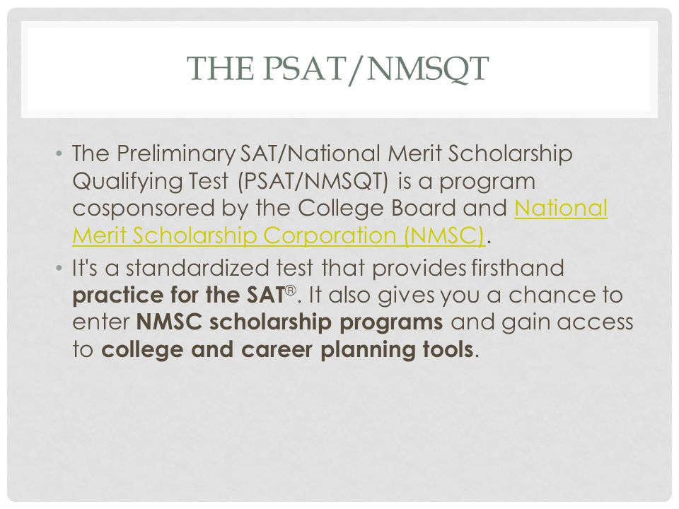 THE PSAT/NMSQT The Preliminary SAT/National Merit Scholarship Qualifying Test (PSAT/NMSQT) is a program cosponsored by the College Board and National Merit Scholarship Corporation (NMSC).National Merit Scholarship Corporation (NMSC) It s a standardized test that provides firsthand practice for the SAT ®.