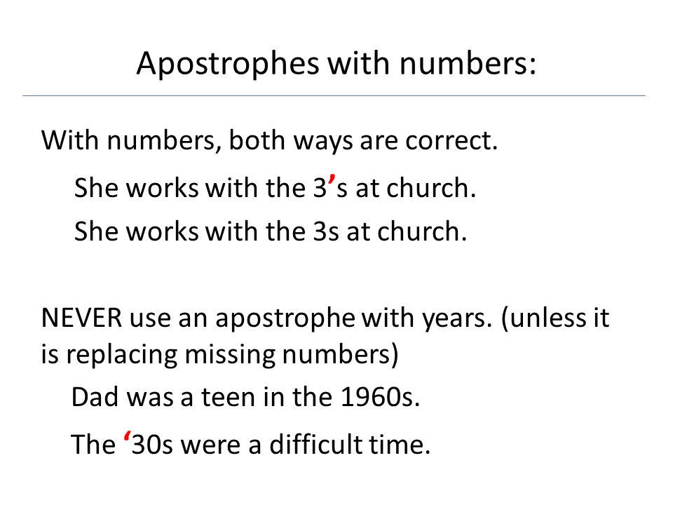 Apostrophes with numbers: With numbers, both ways are correct. She works with the 3 ' s at church. She works with the 3s at church. NEVER use an apost