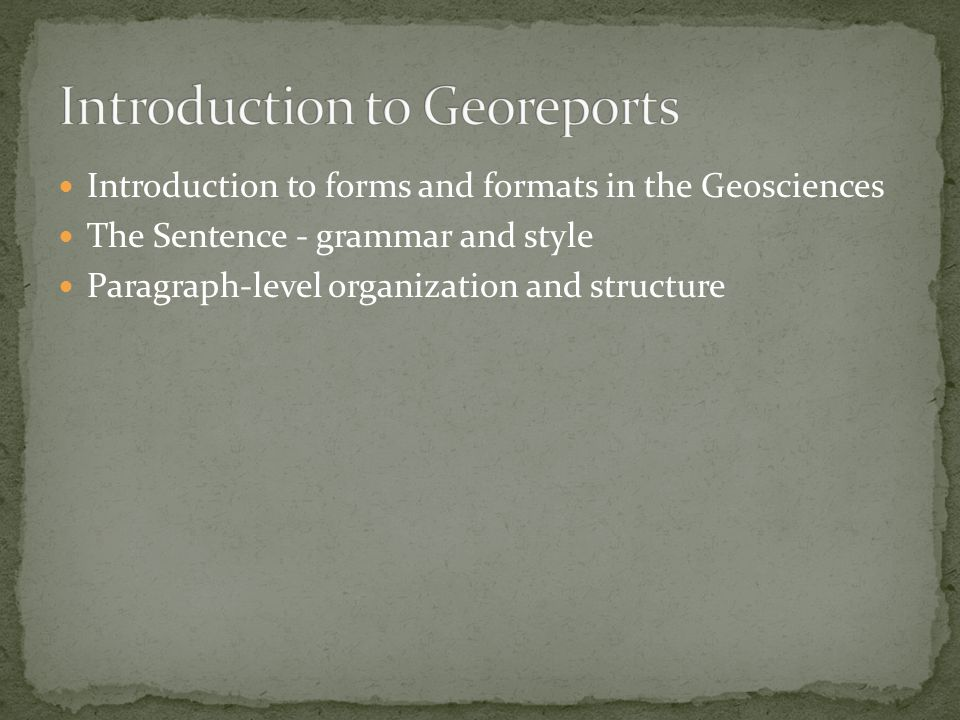 Introduction to forms and formats in the Geosciences The Sentence - grammar and style Paragraph-level organization and structure