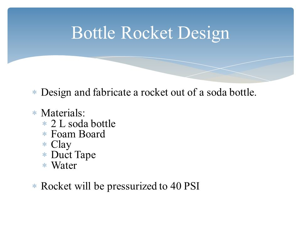 Bottle Rocket Design  Design and fabricate a rocket out of a soda bottle.