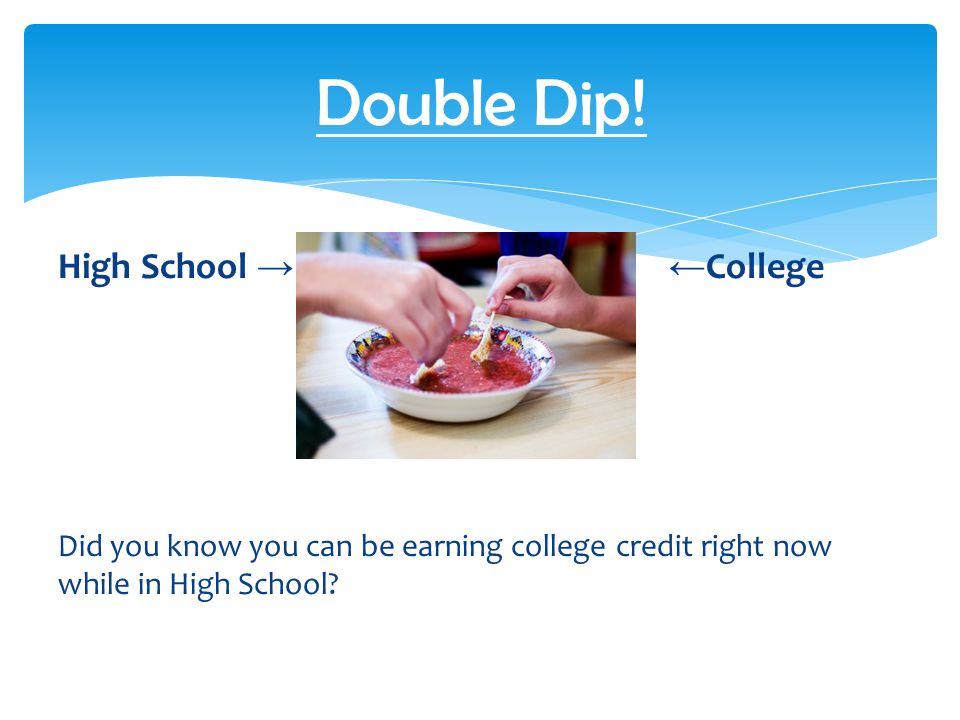 High School → ← College ↑ Credits Did you know you can be earning college credit right now while in High School? Double Dip!