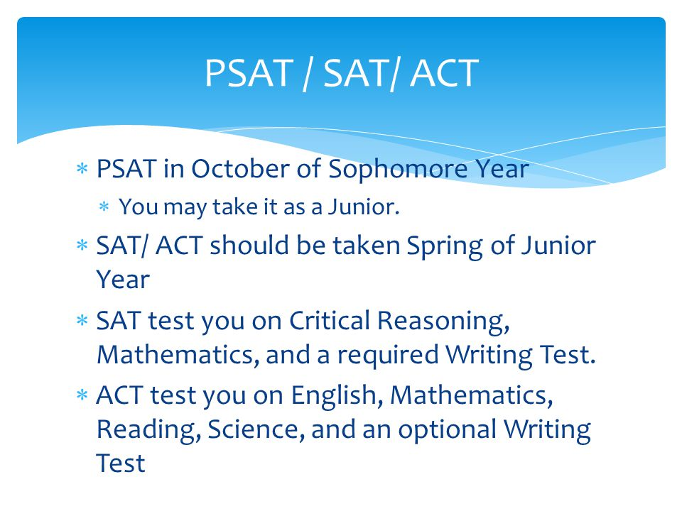 PSAT / SAT/ ACT  PSAT in October of Sophomore Year  You may take it as a Junior.  SAT/ ACT should be taken Spring of Junior Year  SAT test you on