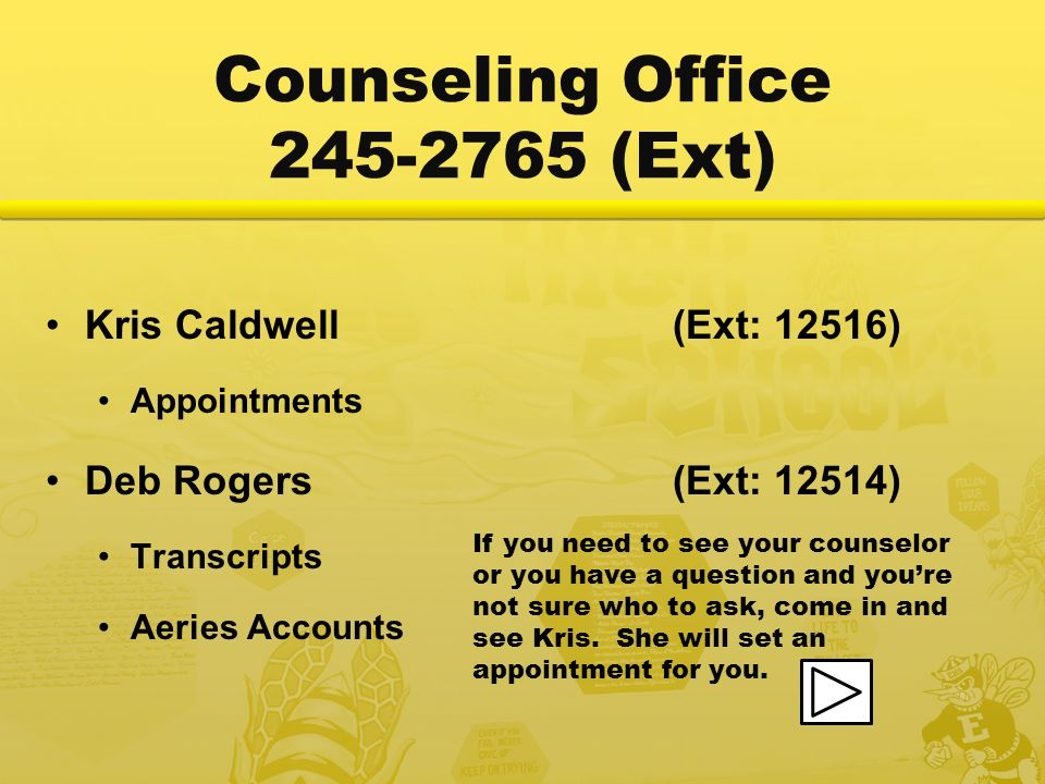 Counseling Office 245-2765 (Ext) Kris Caldwell(Ext: 12516) Appointments Deb Rogers(Ext: 12514) Transcripts Aeries Accounts If you need to see your counselor or you have a question and you're not sure who to ask, come in and see Kris.