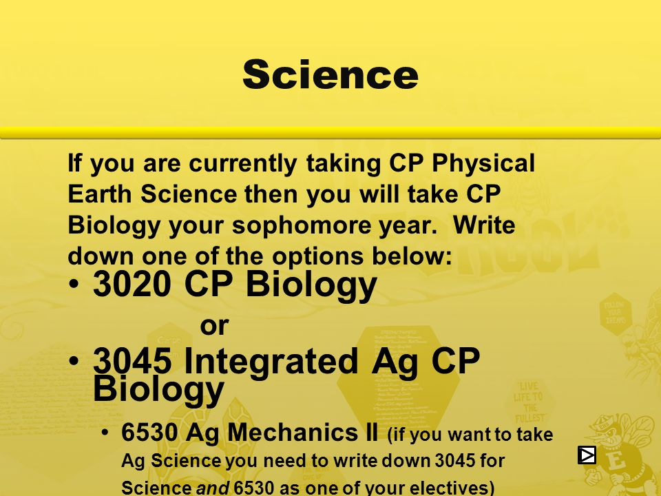 Science If you are currently taking CP Physical Earth Science then you will take CP Biology your sophomore year.