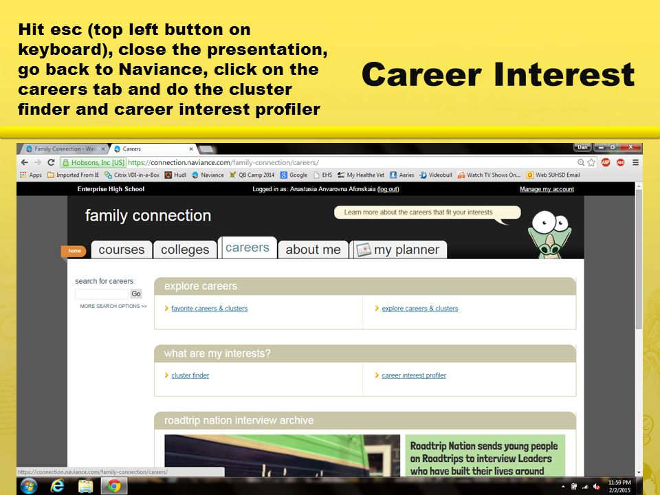 Career Interest Hit esc (top left button on keyboard), close the presentation, go back to Naviance, click on the careers tab and do the cluster finder and career interest profiler