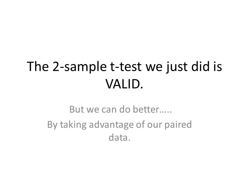 The 2-sample t-test we just did is VALID.But we can do better…..