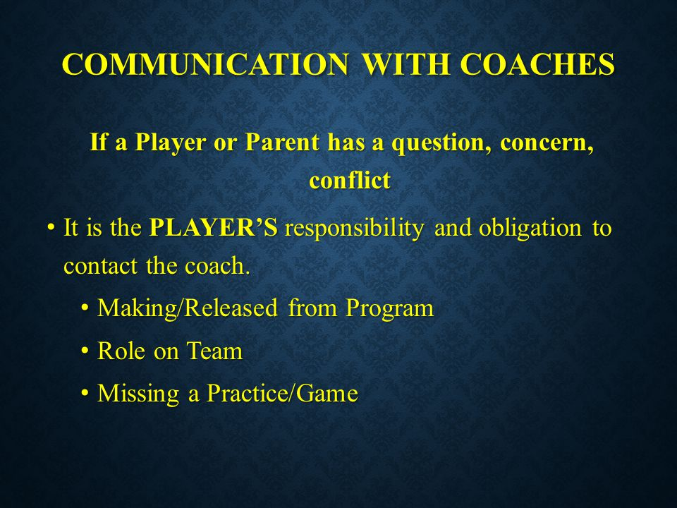 COMMUNICATION WITH COACHES If a Player or Parent has a question, concern, conflict It is the PLAYER'S responsibility and obligation to contact the coa