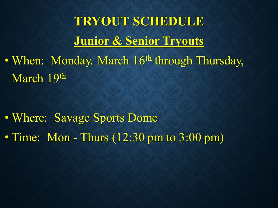 TRYOUT SCHEDULE Junior & Senior Tryouts When: Monday, March 16 th through Thursday, March 19 th When: Monday, March 16 th through Thursday, March 19 t
