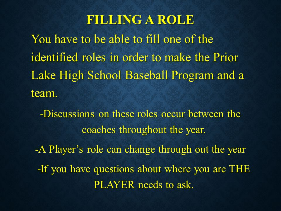 FILLING A ROLE You have to be able to fill one of the identified roles in order to make the Prior Lake High School Baseball Program and a team. -Discu