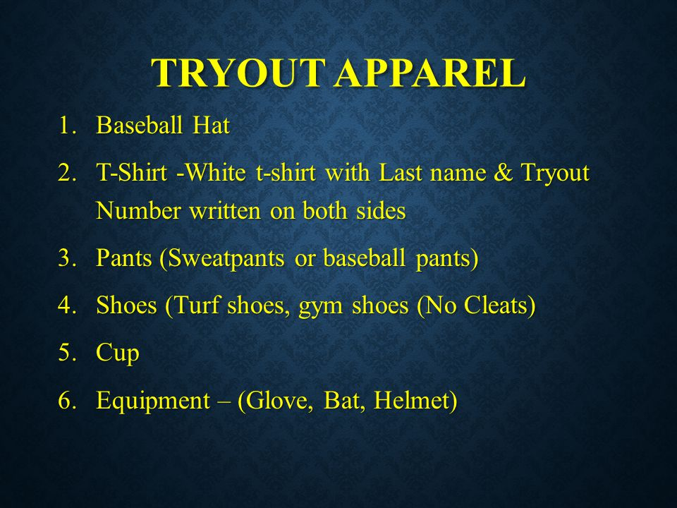 TRYOUT APPAREL 1.Baseball Hat 2.T-Shirt -White t-shirt with Last name & Tryout Number written on both sides 3.Pants (Sweatpants or baseball pants) 4.S