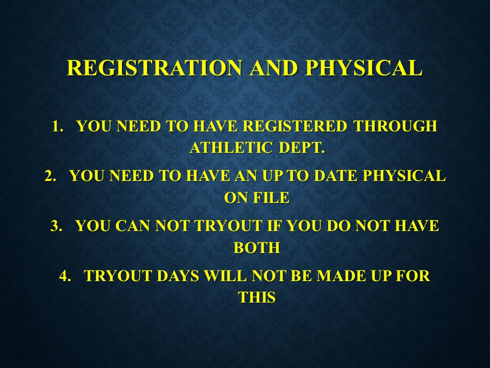 REGISTRATION AND PHYSICAL 1.YOU NEED TO HAVE REGISTERED THROUGH ATHLETIC DEPT. 2.YOU NEED TO HAVE AN UP TO DATE PHYSICAL ON FILE 3.YOU CAN NOT TRYOUT