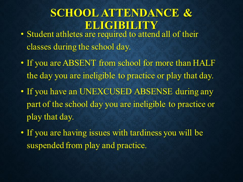 SCHOOL ATTENDANCE & ELIGIBILITY Student athletes are required to attend all of their classes during the school day. Student athletes are required to a