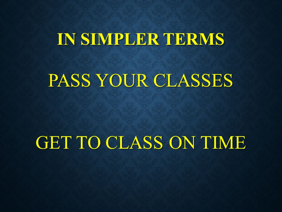 IN SIMPLER TERMS PASS YOUR CLASSES GET TO CLASS ON TIME