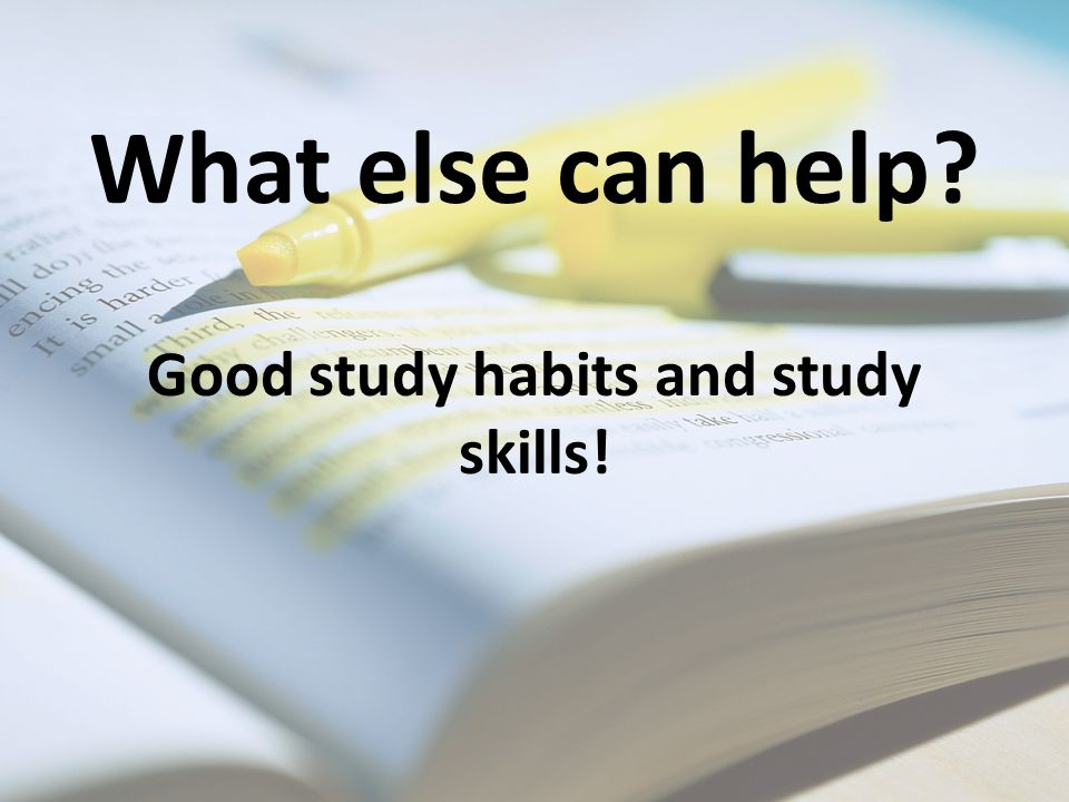What else can help? Good study habits and study skills!
