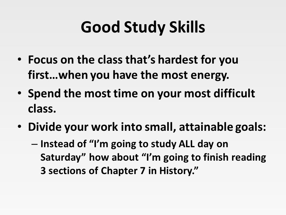 Good Study Skills Focus on the class that's hardest for you first…when you have the most energy. Spend the most time on your most difficult class. Div