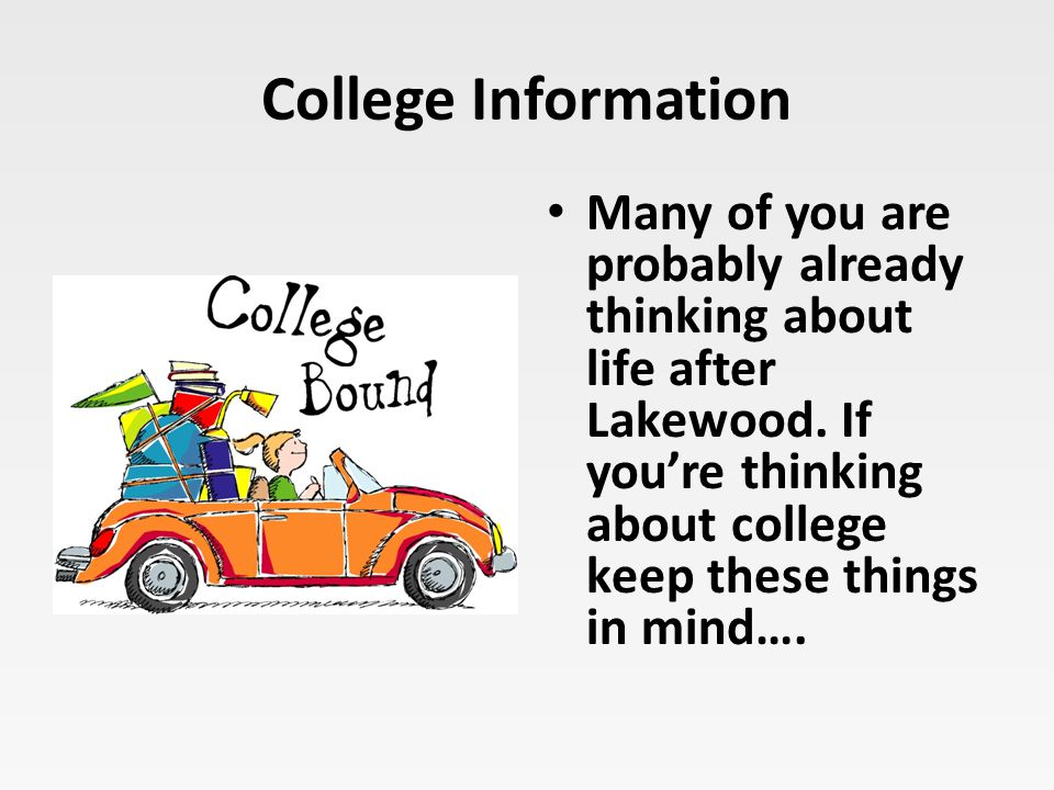 College Information Many of you are probably already thinking about life after Lakewood. If you're thinking about college keep these things in mind….