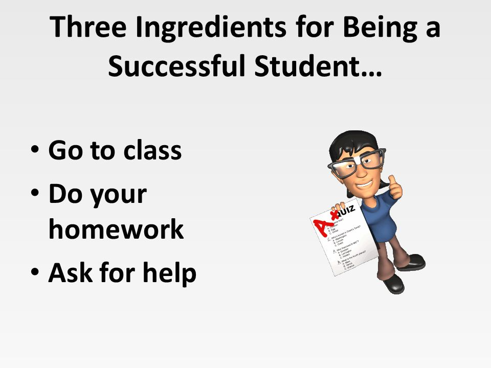 Three Ingredients for Being a Successful Student… Go to class Do your homework Ask for help