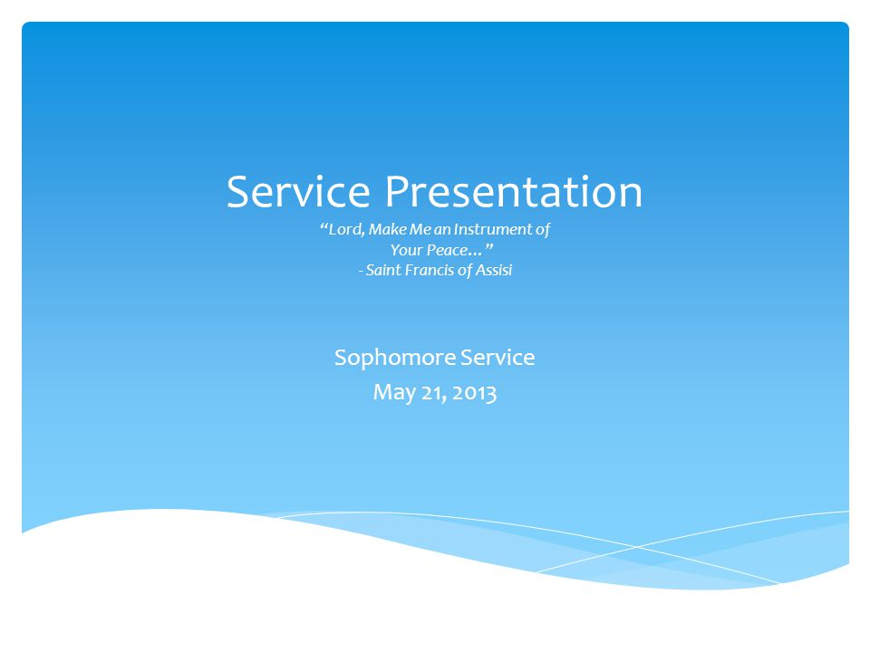 Service Presentation Lord, Make Me an Instrument of Your Peace… - Saint Francis of Assisi Sophomore Service May 21, 2013