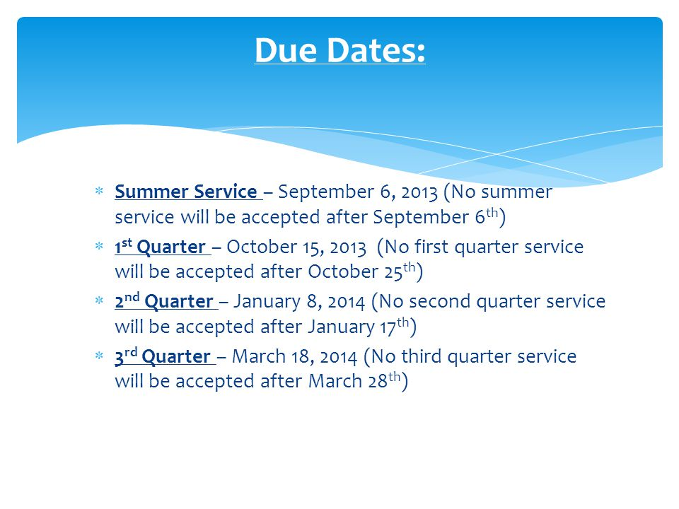  Summer Service – September 6, 2013 (No summer service will be accepted after September 6 th )  1 st Quarter – October 15, 2013 (No first quarter service will be accepted after October 25 th )  2 nd Quarter – January 8, 2014 (No second quarter service will be accepted after January 17 th )  3 rd Quarter – March 18, 2014 (No third quarter service will be accepted after March 28 th ) Due Dates: