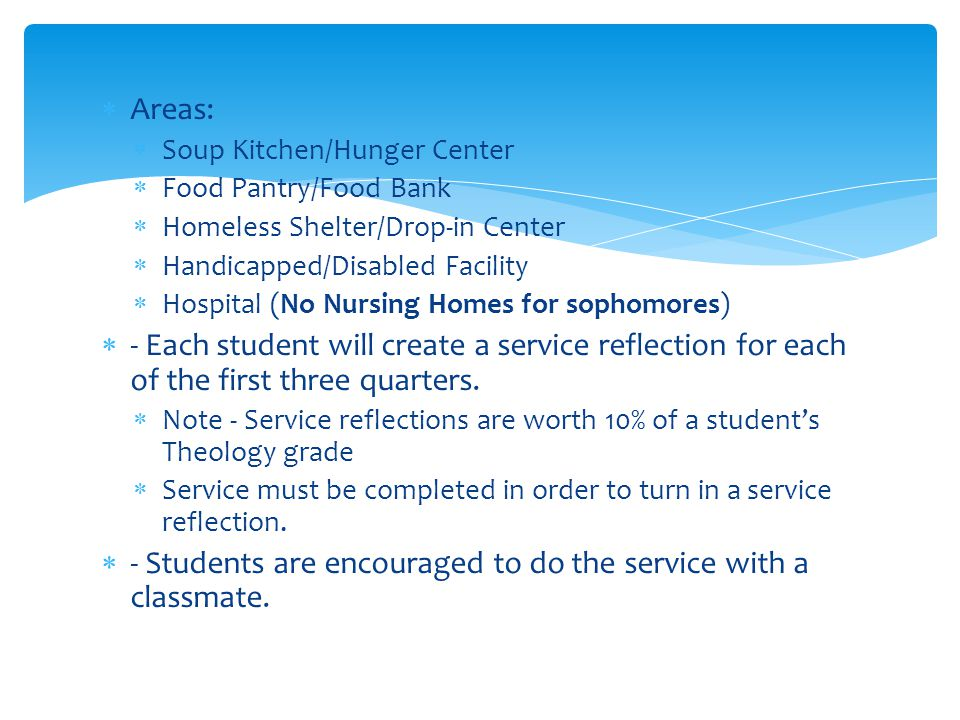  Areas:  Soup Kitchen/Hunger Center  Food Pantry/Food Bank  Homeless Shelter/Drop-in Center  Handicapped/Disabled Facility  Hospital (No Nursing Homes for sophomores)  - Each student will create a service reflection for each of the first three quarters.