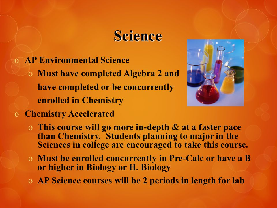 Science oAP Environmental Science oMust have completed Algebra 2 and have completed or be concurrently enrolled in Chemistry oChemistry Accelerated oT