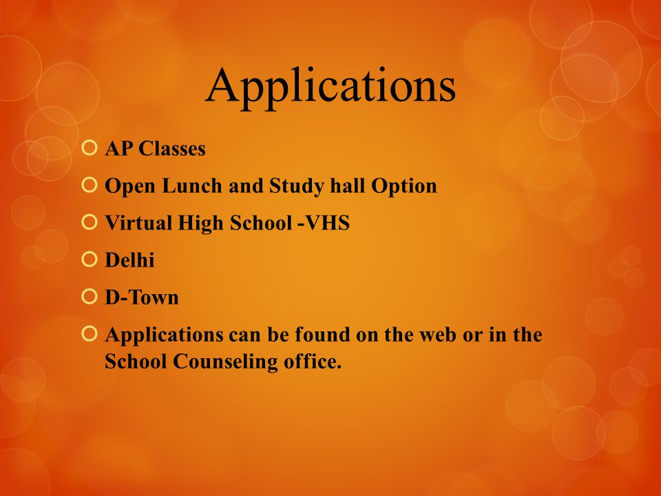 Applications  AP Classes  Open Lunch and Study hall Option  Virtual High School -VHS  Delhi  D-Town  Applications can be found on the web or in