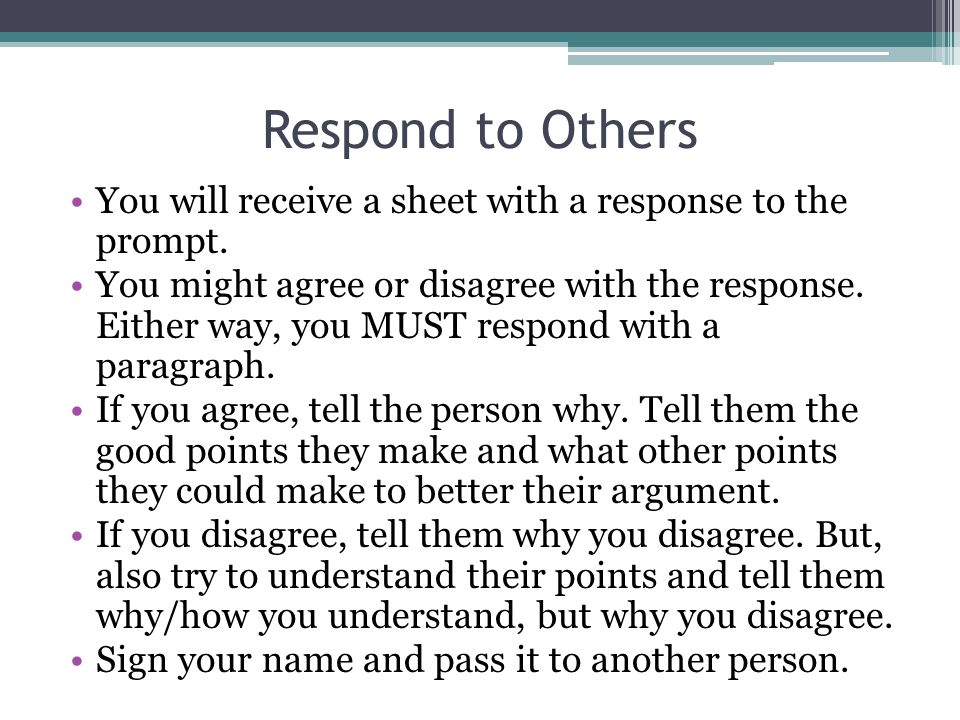 Respond to Others You will receive a sheet with a response to the prompt. You might agree or disagree with the response. Either way, you MUST respond