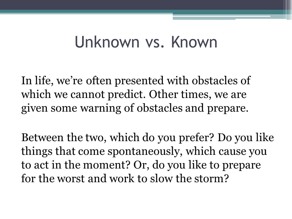 Unknown vs. Known In life, we're often presented with obstacles of which we cannot predict. Other times, we are given some warning of obstacles and pr