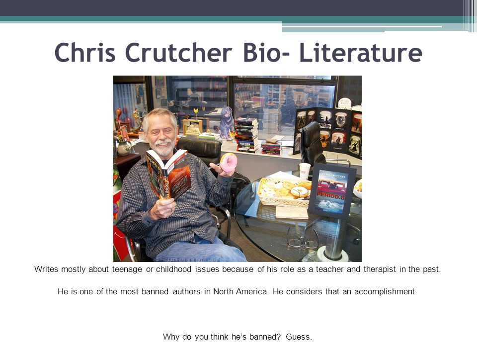 Chris Crutcher Bio- Literature Writes mostly about teenage or childhood issues because of his role as a teacher and therapist in the past. He is one o