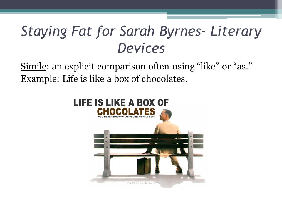 "Staying Fat for Sarah Byrnes- Literary Devices Simile: an explicit comparison often using ""like"" or ""as."" Example: Life is like a box of chocolates."
